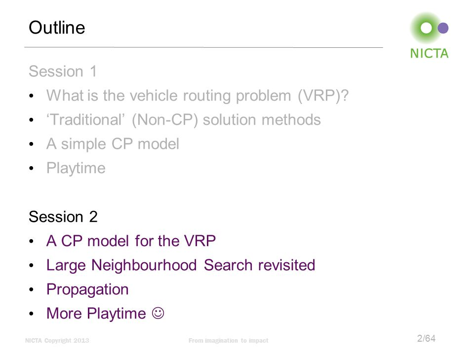 NICTA Copyright 2013From imagination to impact 2/64 Outline Session 1 What is the vehicle routing problem (VRP).