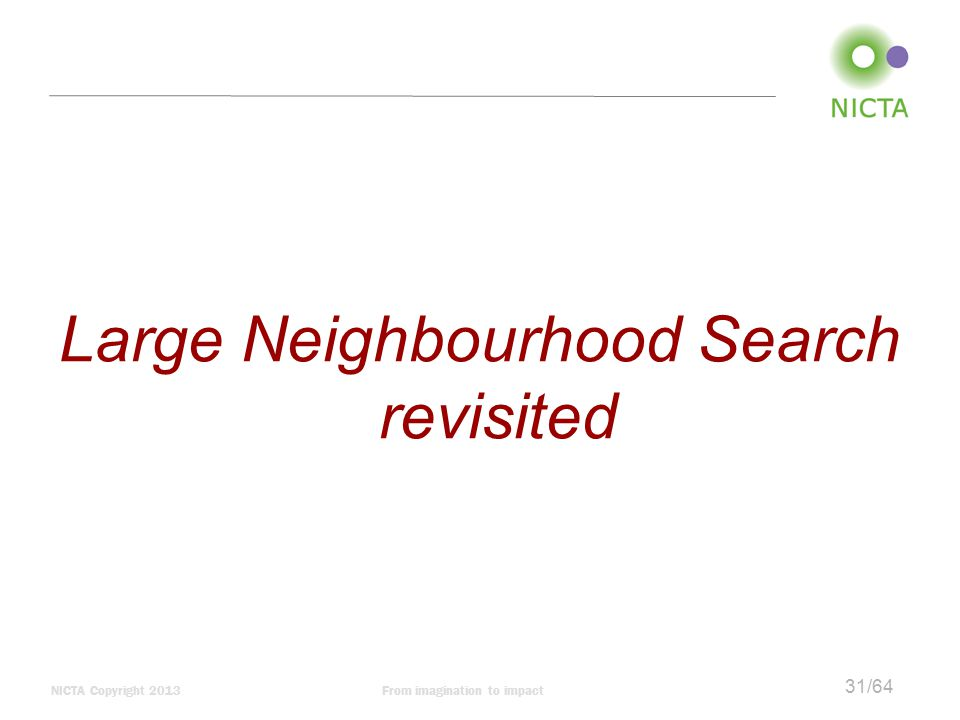 NICTA Copyright 2013From imagination to impact 31/64 Large Neighbourhood Search revisited