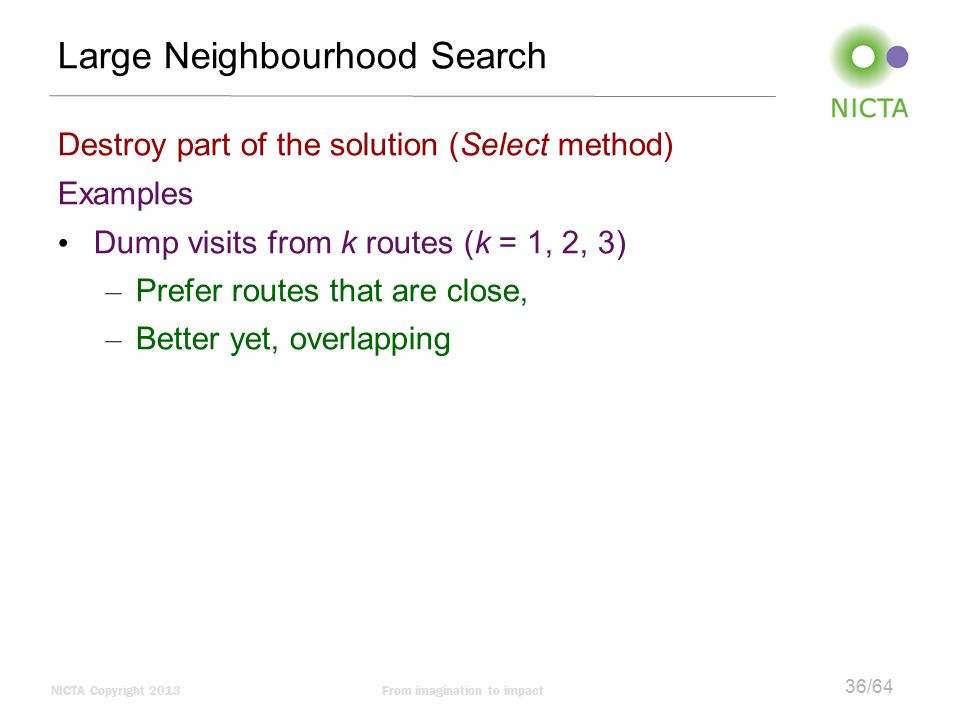 NICTA Copyright 2013From imagination to impact 36/64 Large Neighbourhood Search Destroy part of the solution (Select method) Examples Dump visits from k routes (k = 1, 2, 3) – Prefer routes that are close, – Better yet, overlapping