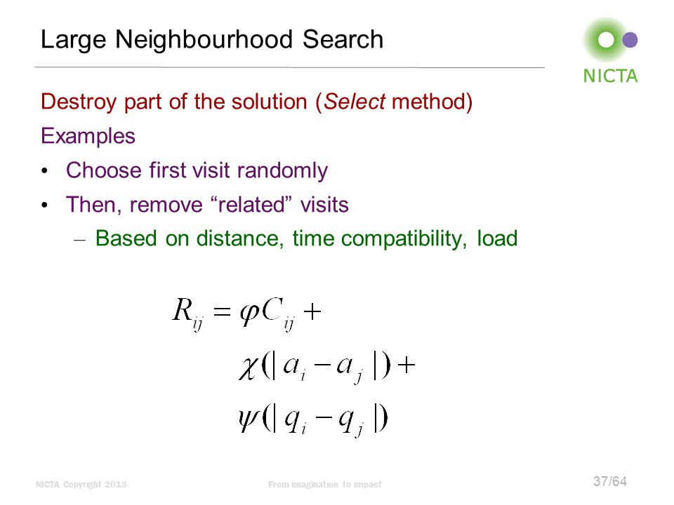 NICTA Copyright 2013From imagination to impact 37/64 Large Neighbourhood Search Destroy part of the solution (Select method) Examples Choose first visit randomly Then, remove related visits – Based on distance, time compatibility, load