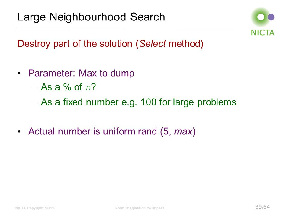 NICTA Copyright 2013From imagination to impact 39/64 Large Neighbourhood Search Destroy part of the solution (Select method) Parameter: Max to dump – As a % of n .