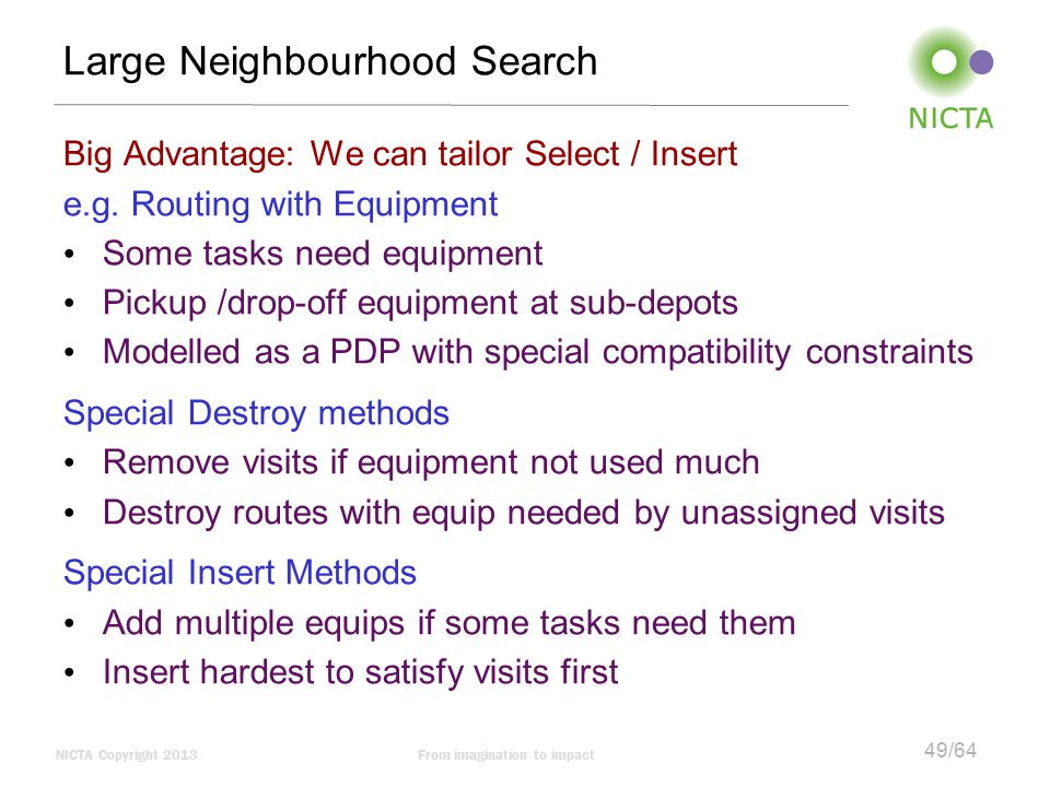 NICTA Copyright 2013From imagination to impact 49/64 Large Neighbourhood Search Big Advantage: We can tailor Select / Insert e.g.
