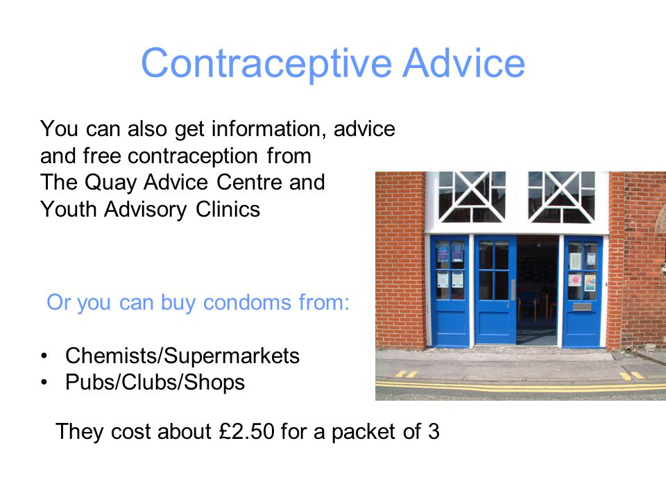Contraceptive Advice You can also get information, advice and free contraception from The Quay Advice Centre and Youth Advisory Clinics Or you can buy condoms from: Chemists/Supermarkets Pubs/Clubs/Shops They cost about £2.50 for a packet of 3