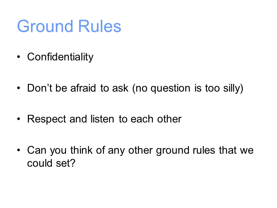 Ground Rules Confidentiality Don't be afraid to ask (no question is too silly) Respect and listen to each other Can you think of any other ground rules that we could set