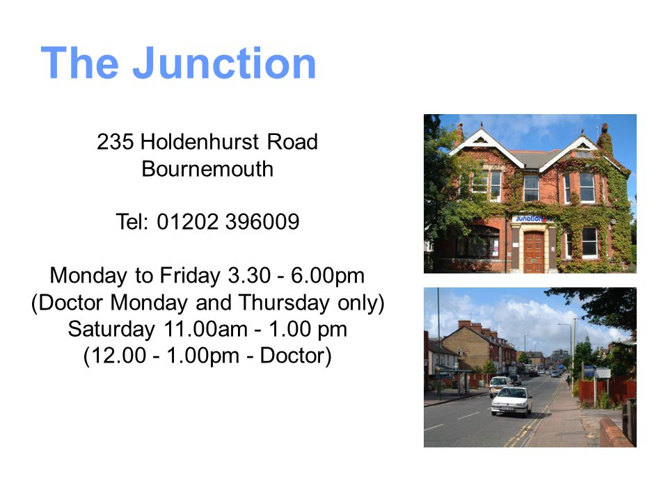 The Junction 235 Holdenhurst Road Bournemouth Tel: 01202 396009 Monday to Friday 3.30 - 6.00pm (Doctor Monday and Thursday only) Saturday 11.00am - 1.00 pm (12.00 - 1.00pm - Doctor)