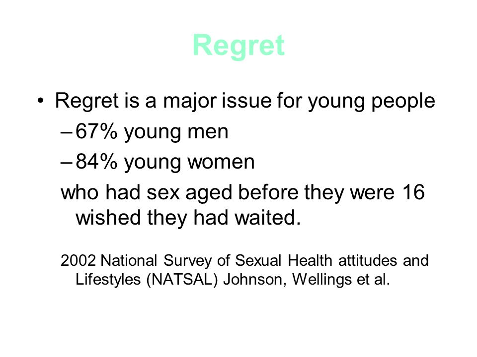 Regret Regret is a major issue for young people –67% young men –84% young women who had sex aged before they were 16 wished they had waited.