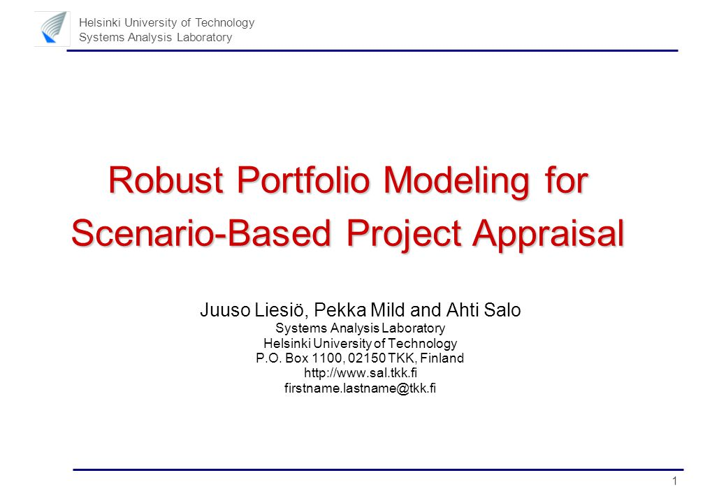 1 Helsinki University of Technology Systems Analysis Laboratory Robust Portfolio Modeling for Scenario-Based Project Appraisal Juuso Liesiö, Pekka Mild and Ahti Salo Systems Analysis Laboratory Helsinki University of Technology P.O.