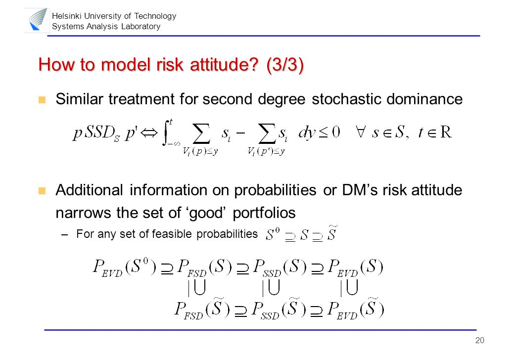 Helsinki University of Technology Systems Analysis Laboratory 20 How to model risk attitude? (3/3) n Similar treatment for second degree stochastic do