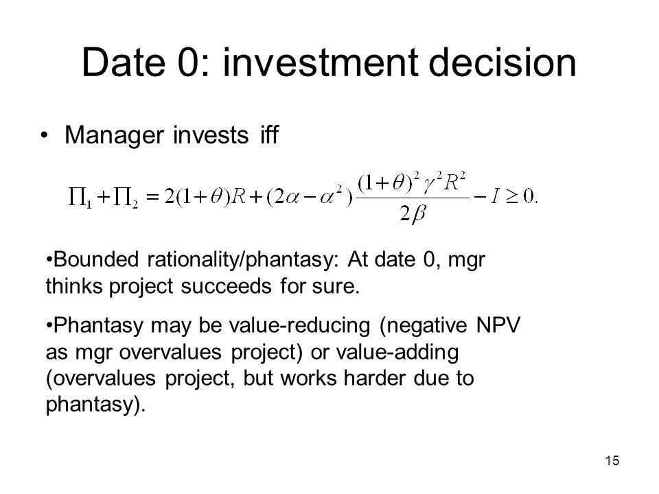 15 Date 0: investment decision Manager invests iff Bounded rationality/phantasy: At date 0, mgr thinks project succeeds for sure.