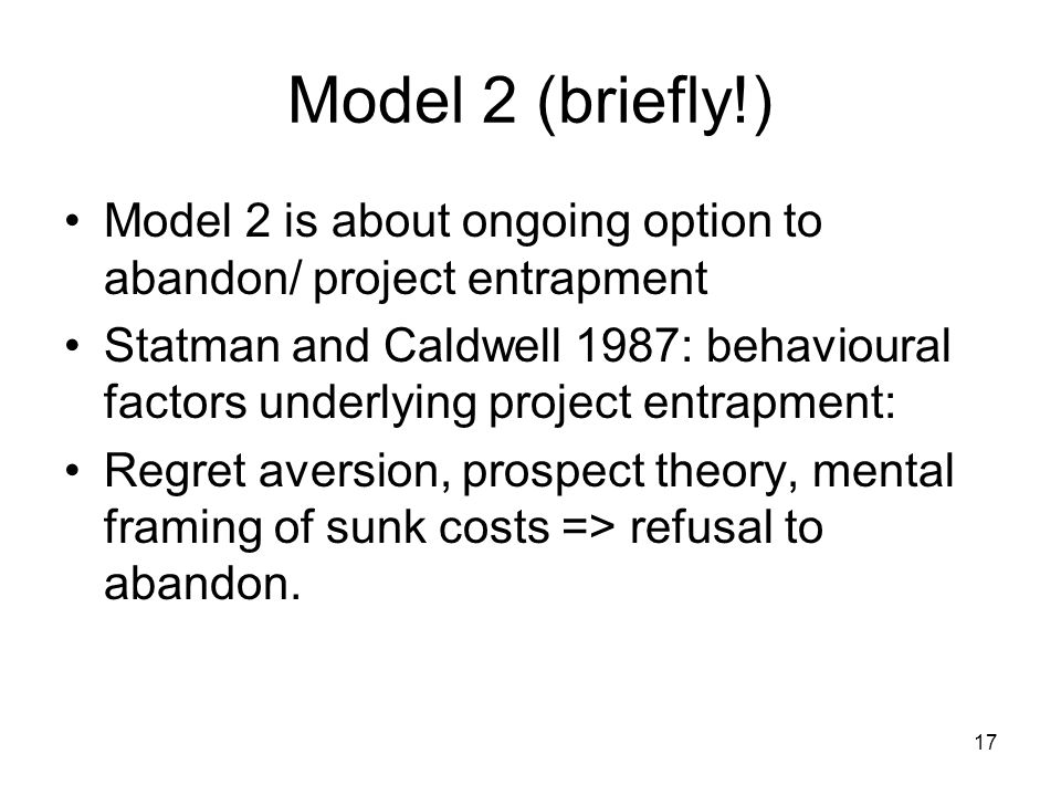 17 Model 2 (briefly!) Model 2 is about ongoing option to abandon/ project entrapment Statman and Caldwell 1987: behavioural factors underlying project entrapment: Regret aversion, prospect theory, mental framing of sunk costs => refusal to abandon.