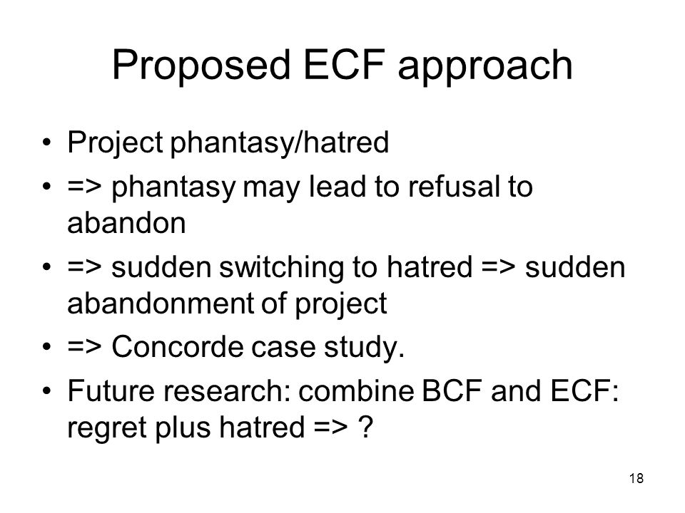 18 Proposed ECF approach Project phantasy/hatred => phantasy may lead to refusal to abandon => sudden switching to hatred => sudden abandonment of project => Concorde case study.