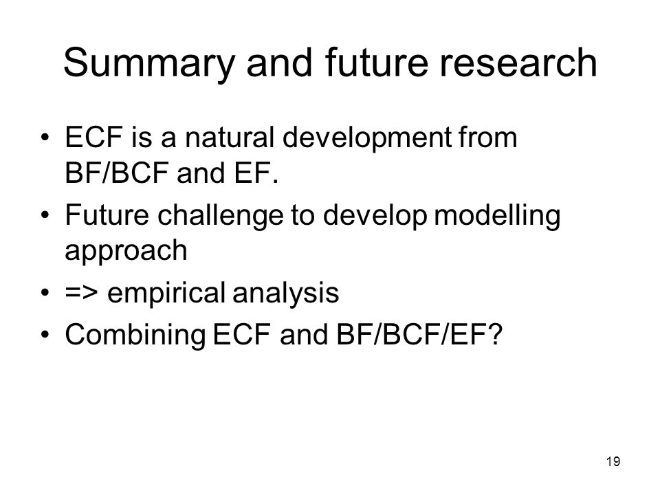 19 Summary and future research ECF is a natural development from BF/BCF and EF.