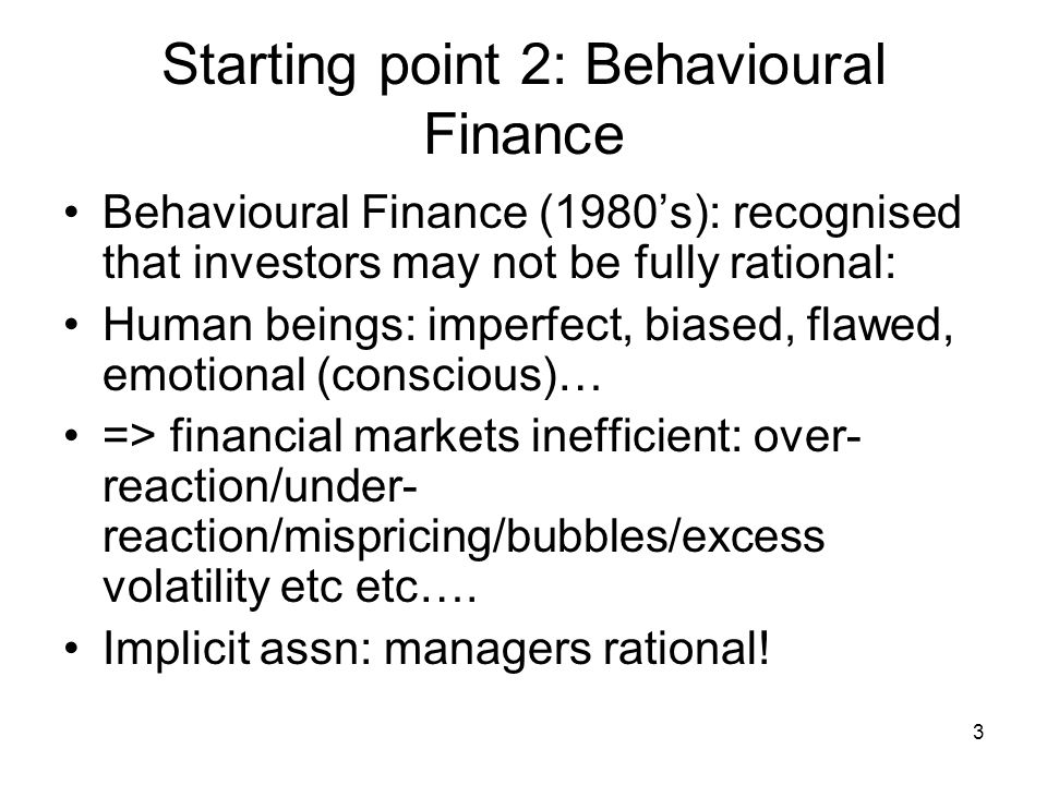 3 Starting point 2: Behavioural Finance Behavioural Finance (1980's): recognised that investors may not be fully rational: Human beings: imperfect, biased, flawed, emotional (conscious)… => financial markets inefficient: over- reaction/under- reaction/mispricing/bubbles/excess volatility etc etc….