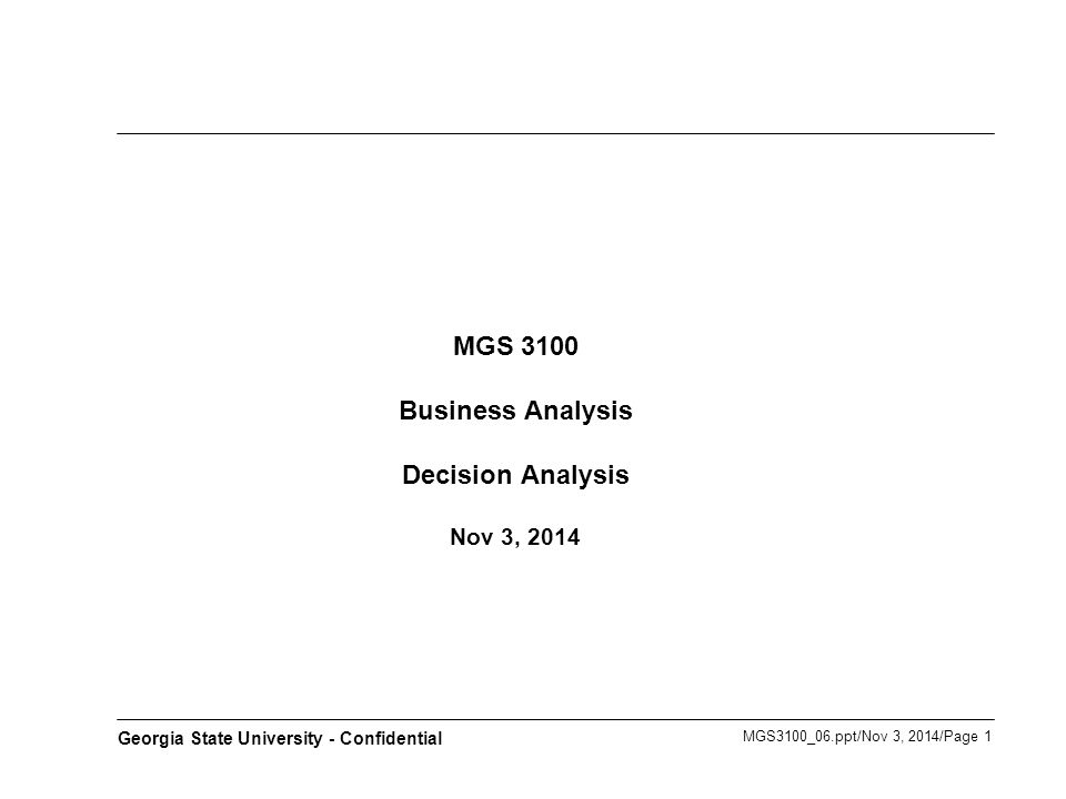 MGS3100_06.ppt/Nov 3, 2014/Page 1 Georgia State University - Confidential MGS 3100 Business Analysis Decision Analysis Nov 3, 2014
