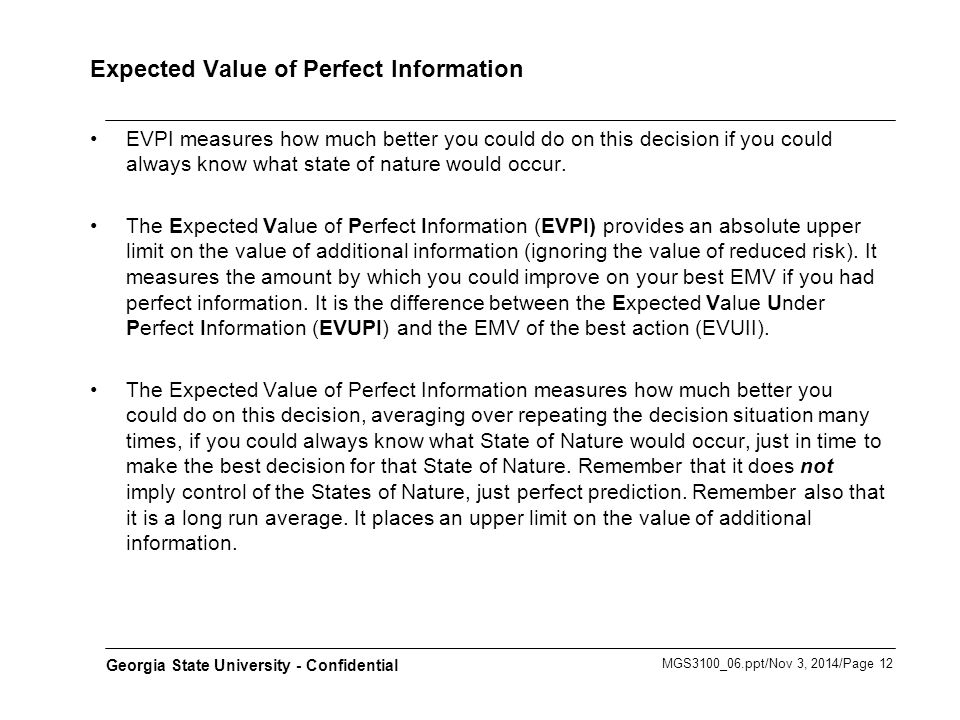 MGS3100_06.ppt/Nov 3, 2014/Page 12 Georgia State University - Confidential Expected Value of Perfect Information EVPI measures how much better you could do on this decision if you could always know what state of nature would occur.