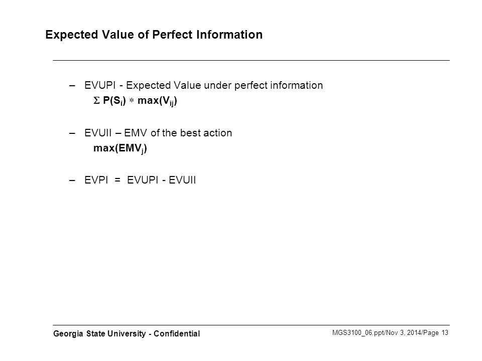 MGS3100_06.ppt/Nov 3, 2014/Page 13 Georgia State University - Confidential Expected Value of Perfect Information –EVUPI - Expected Value under perfect information S P(S i )  max(V ij ) –EVUII – EMV of the best action max(EMV j ) –EVPI = EVUPI - EVUII