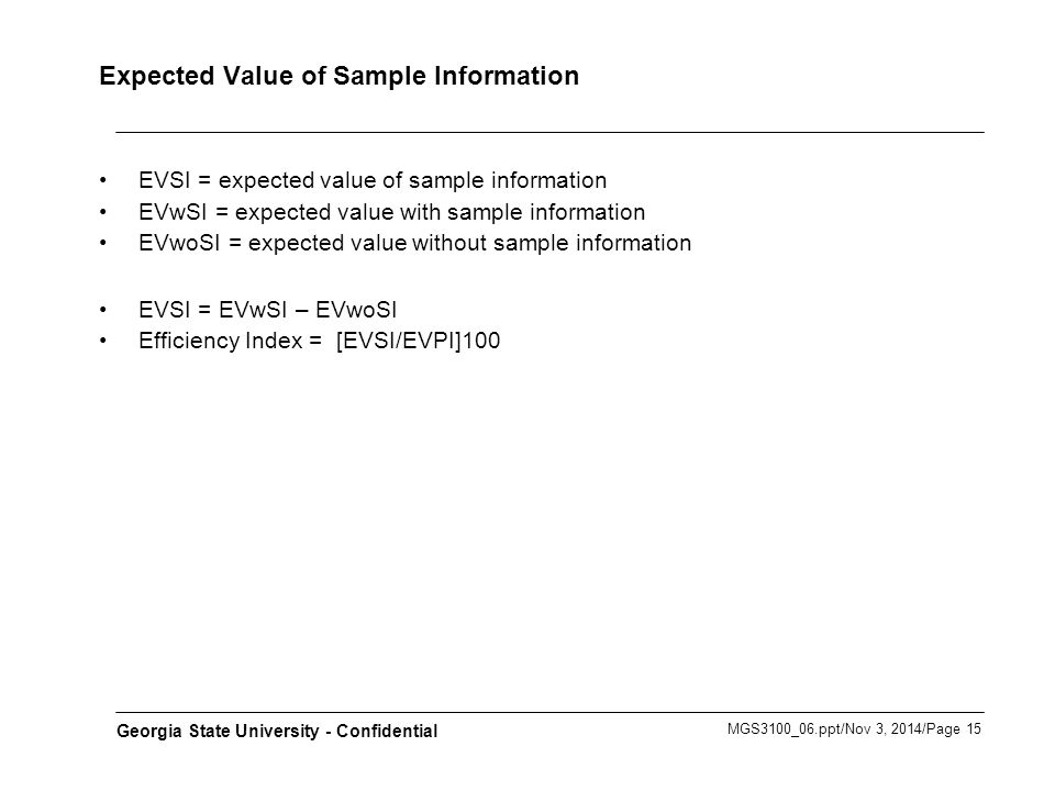 MGS3100_06.ppt/Nov 3, 2014/Page 15 Georgia State University - Confidential Expected Value of Sample Information EVSI = expected value of sample information EVwSI = expected value with sample information EVwoSI = expected value without sample information EVSI = EVwSI – EVwoSI Efficiency Index = [EVSI/EVPI]100