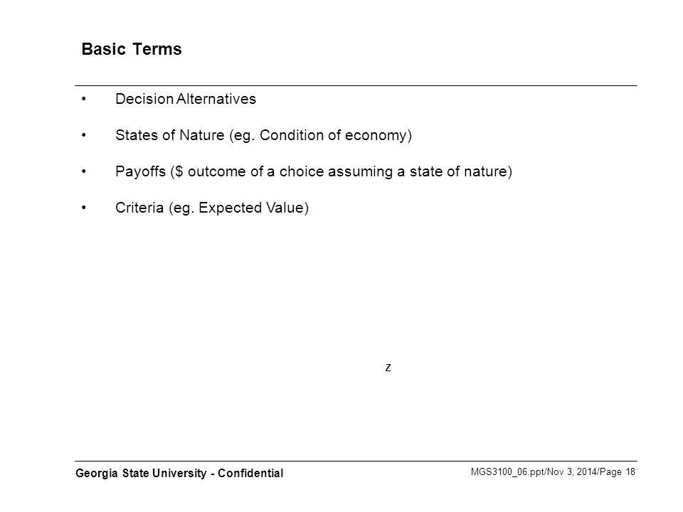 MGS3100_06.ppt/Nov 3, 2014/Page 18 Georgia State University - Confidential Basic Terms Decision Alternatives States of Nature (eg. Condition of econom