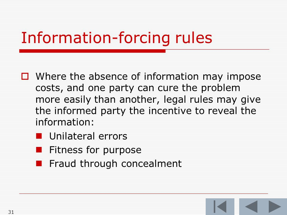 Information-forcing rules  Where the absence of information may impose costs, and one party can cure the problem more easily than another, legal rules may give the informed party the incentive to reveal the information: Unilateral errors Fitness for purpose Fraud through concealment 31