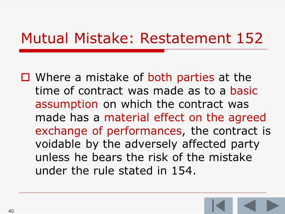 Mutual Mistake: Restatement 152  Where a mistake of both parties at the time of contract was made as to a basic assumption on which the contract was made has a material effect on the agreed exchange of performances, the contract is voidable by the adversely affected party unless he bears the risk of the mistake under the rule stated in 154.