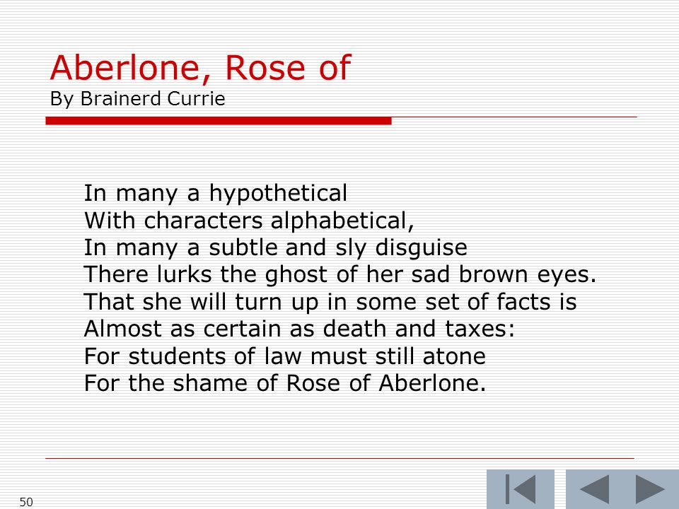 Aberlone, Rose of By Brainerd Currie 50 In many a hypothetical With characters alphabetical, In many a subtle and sly disguise There lurks the ghost of her sad brown eyes.