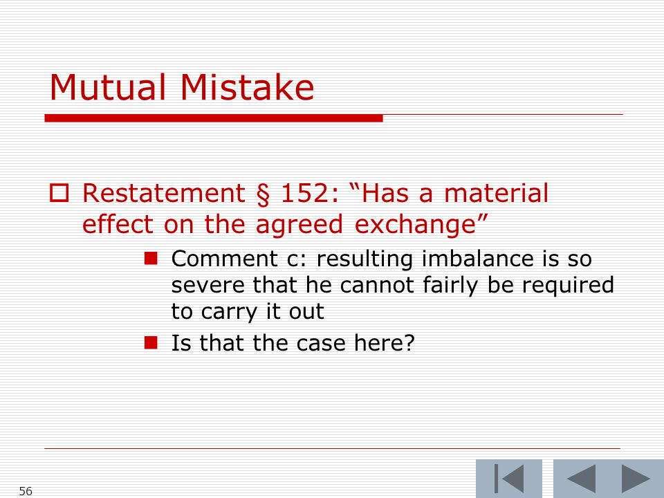 Mutual Mistake  Restatement § 152: Has a material effect on the agreed exchange Comment c: resulting imbalance is so severe that he cannot fairly be required to carry it out Is that the case here.