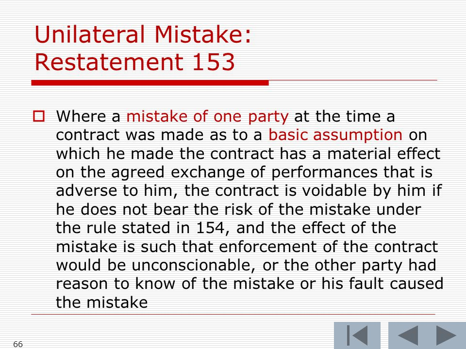Unilateral Mistake: Restatement 153  Where a mistake of one party at the time a contract was made as to a basic assumption on which he made the contract has a material effect on the agreed exchange of performances that is adverse to him, the contract is voidable by him if he does not bear the risk of the mistake under the rule stated in 154, and the effect of the mistake is such that enforcement of the contract would be unconscionable, or the other party had reason to know of the mistake or his fault caused the mistake 66