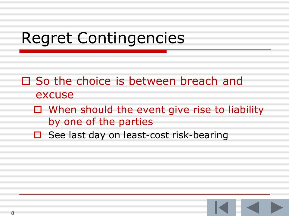 Regret Contingencies  So the choice is between breach and excuse  When should the event give rise to liability by one of the parties  See last day on least-cost risk-bearing 8