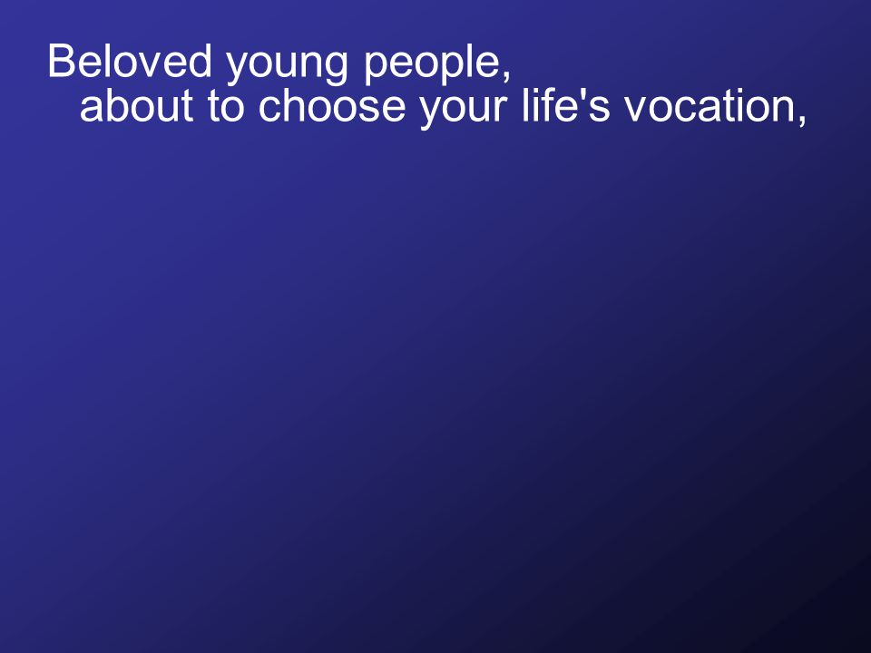 Beloved young people, about to choose your life s vocation,