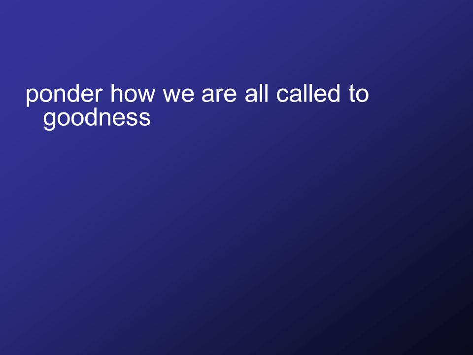 ponder how we are all called to goodness