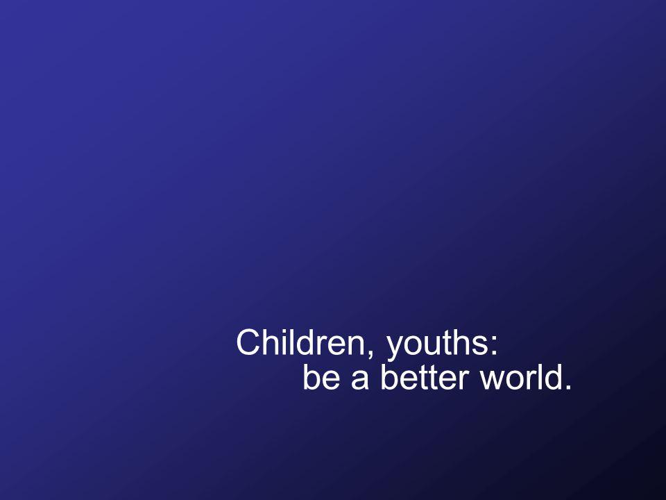 Children, youths: be a better world.