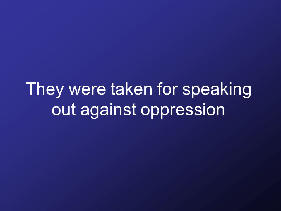 They were taken for speaking out against oppression