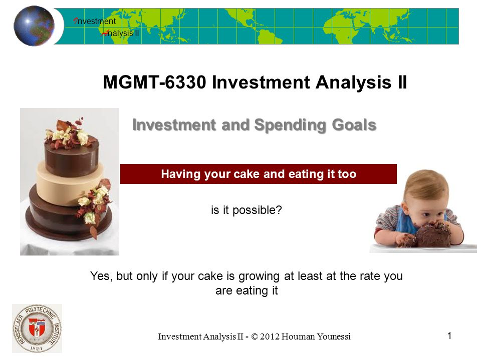 I nvestment A nalysis II Investment Analysis II - © 2012 Houman Younessi MGMT-6330 Investment Analysis II 1 Investment and Spending Goals Having your cake and eating it too is it possible.