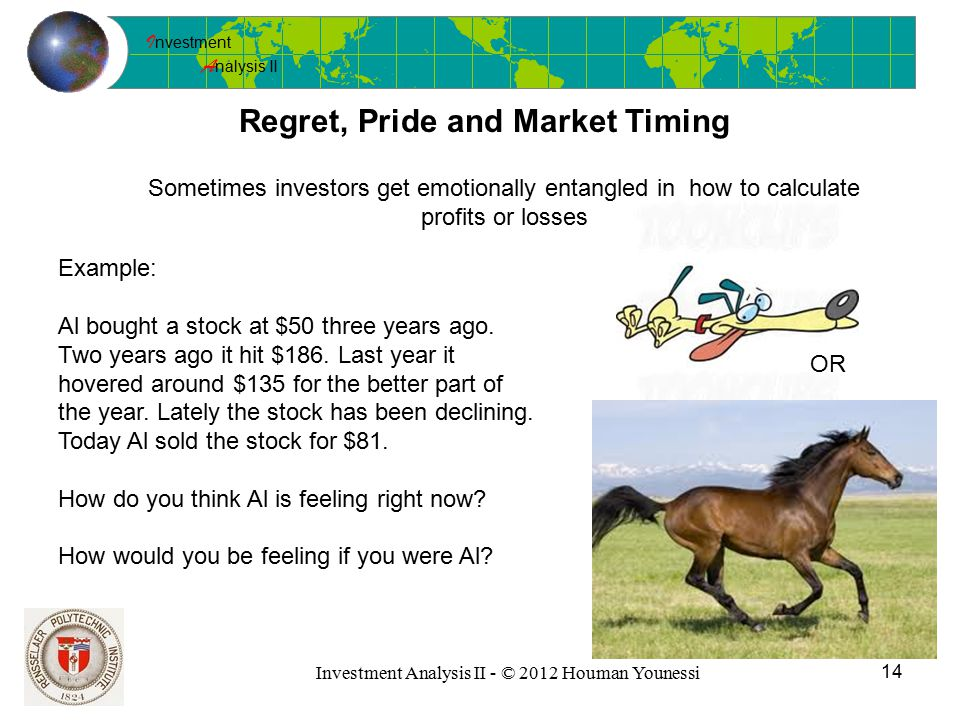 I nvestment A nalysis II 14 Investment Analysis II - © 2012 Houman Younessi Regret, Pride and Market Timing Sometimes investors get emotionally entangled in how to calculate profits or losses Example: Al bought a stock at $50 three years ago.