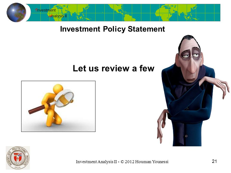 I nvestment A nalysis II 21 Investment Analysis II - © 2012 Houman Younessi Investment Policy Statement Let us review a few