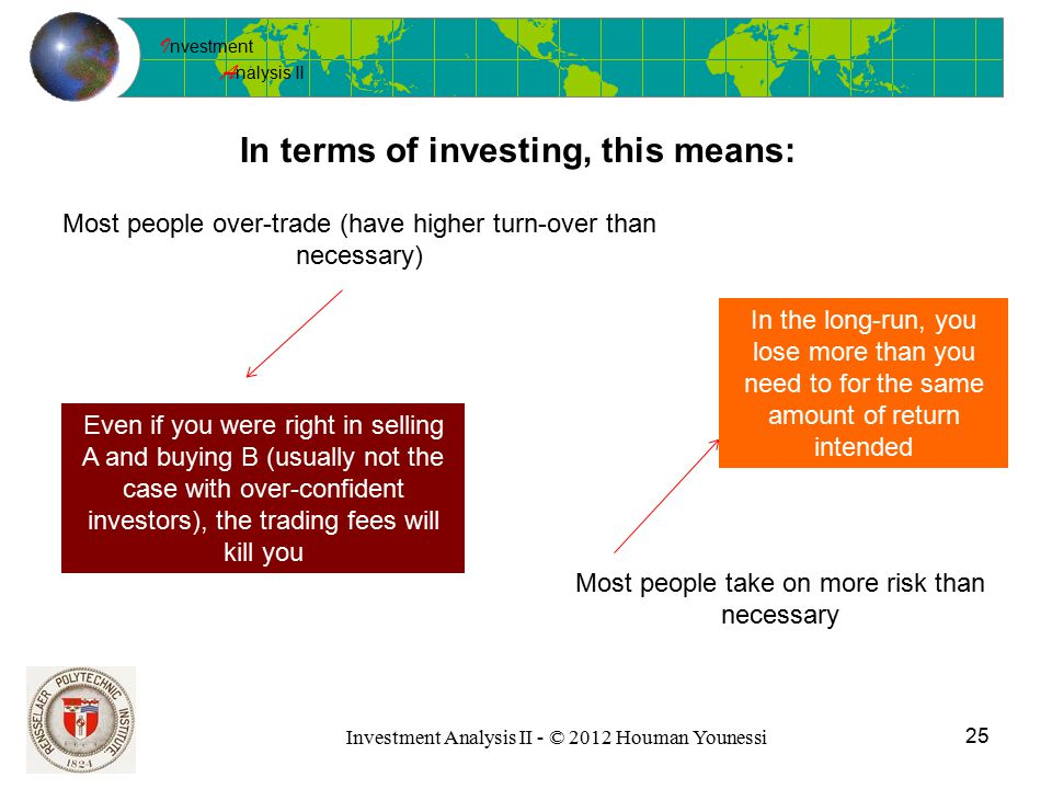I nvestment A nalysis II Investment Analysis II - © 2012 Houman Younessi In terms of investing, this means: 25 Most people over-trade (have higher turn-over than necessary) Most people take on more risk than necessary Even if you were right in selling A and buying B (usually not the case with over-confident investors), the trading fees will kill you In the long-run, you lose more than you need to for the same amount of return intended