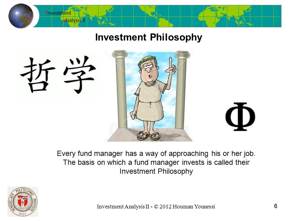 I nvestment A nalysis II 6 Investment Analysis II - © 2012 Houman Younessi Investment Philosophy Every fund manager has a way of approaching his or her job.
