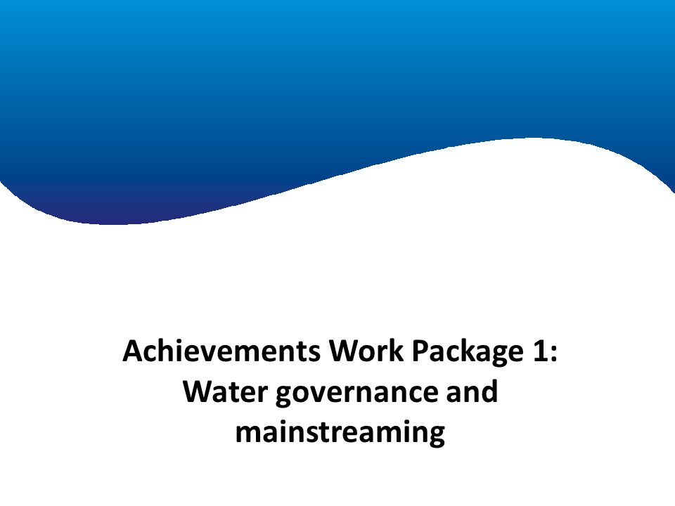 Achievements Work Package 1 Achievements Work Package 1: Water governance and mainstreaming