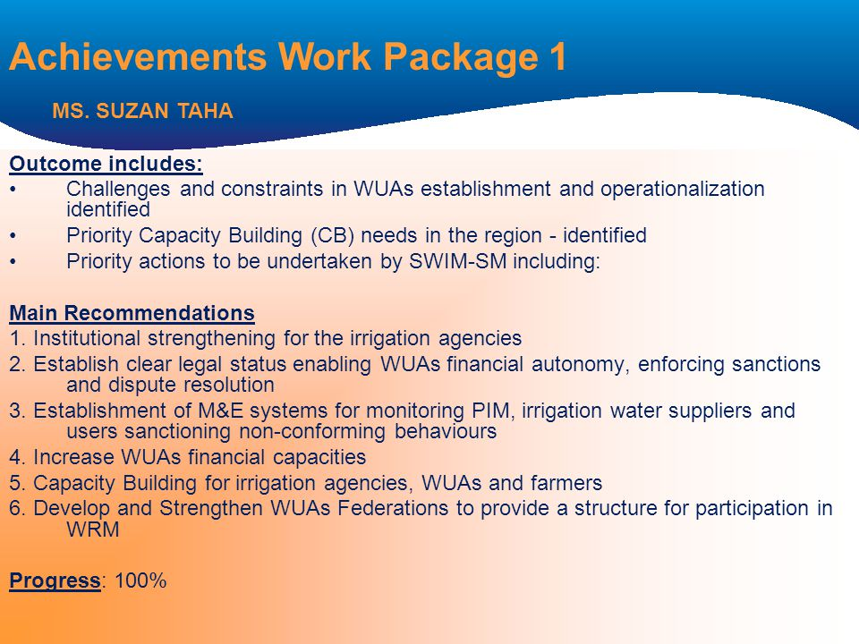 Outcome includes: Challenges and constraints in WUAs establishment and operationalization identified Priority Capacity Building (CB) needs in the region - identified Priority actions to be undertaken by SWIM-SM including: Main Recommendations 1.