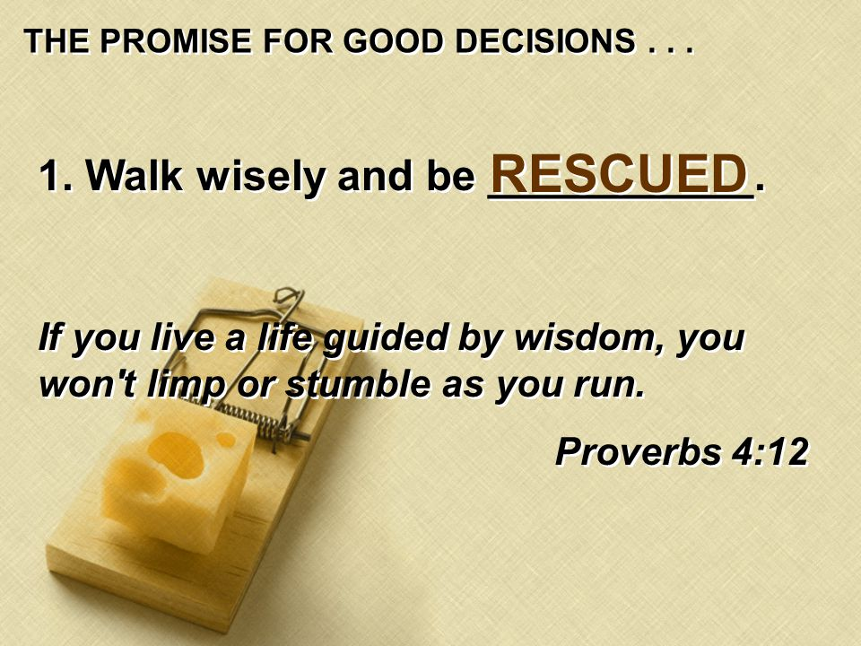 THE PROMISE FOR GOOD DECISIONS... 1. Walk wisely and be ___________.