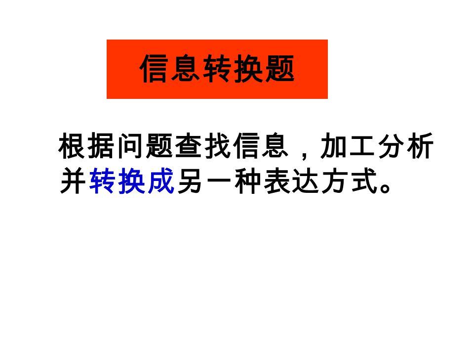信息转换题 根据问题查找信息,加工分析 并转换成另一种表达方式。