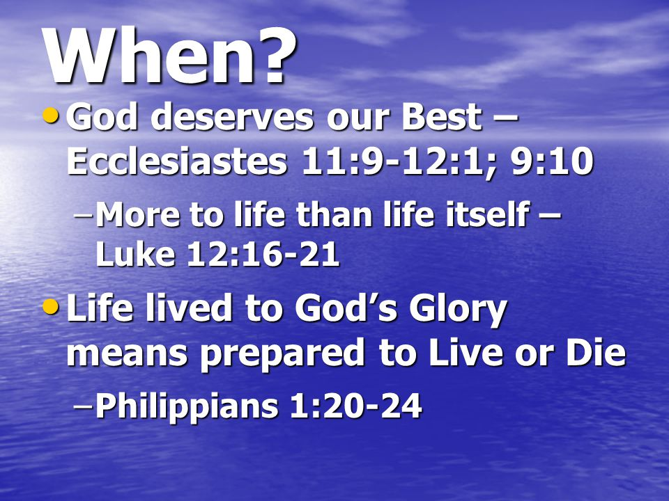 When? –More to life than life itself – Luke 12:16-21 Life lived to God's Glory means prepared to Live or Die Life lived to God's Glory means prepared