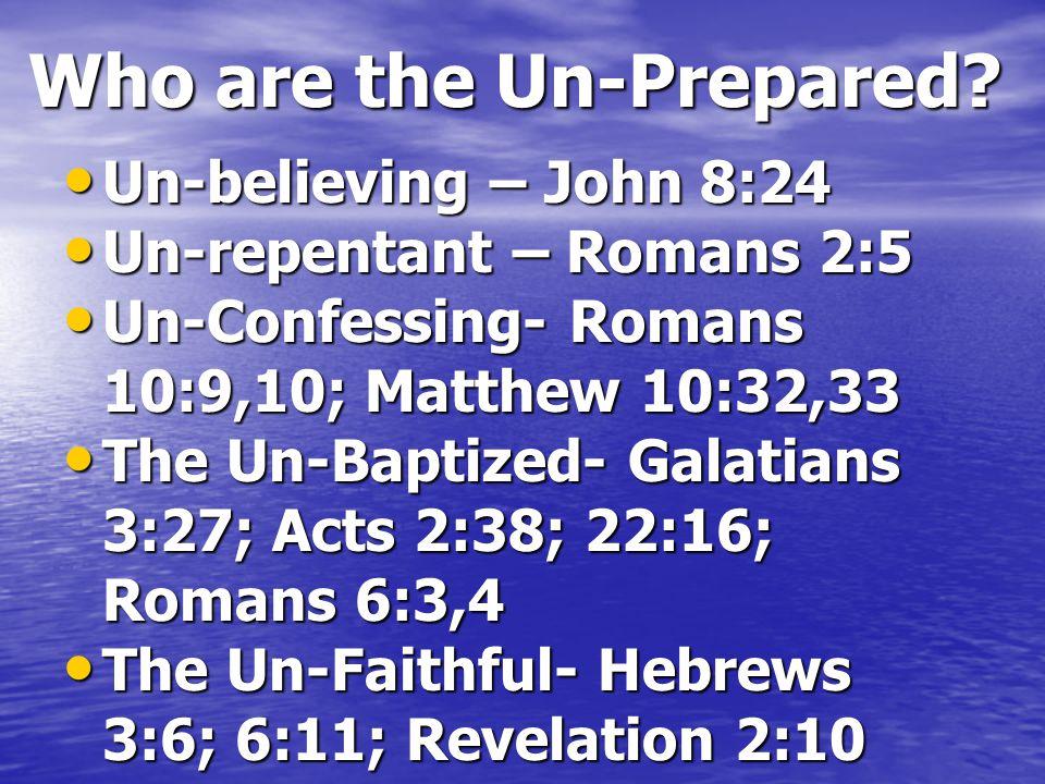 Who are the Un-Prepared? Un-believing – John 8:24 Un-believing – John 8:24 Un-repentant – Romans 2:5 Un-repentant – Romans 2:5 Un-Confessing- Romans 1
