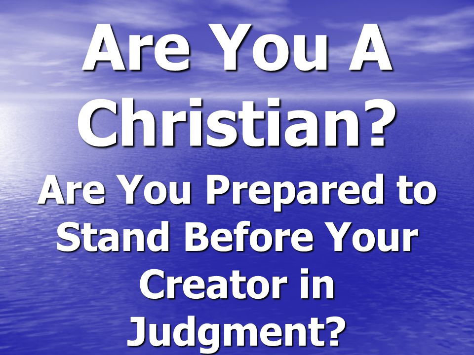 Are You A Christian? Are You Prepared to Stand Before Your Creator in Judgment?