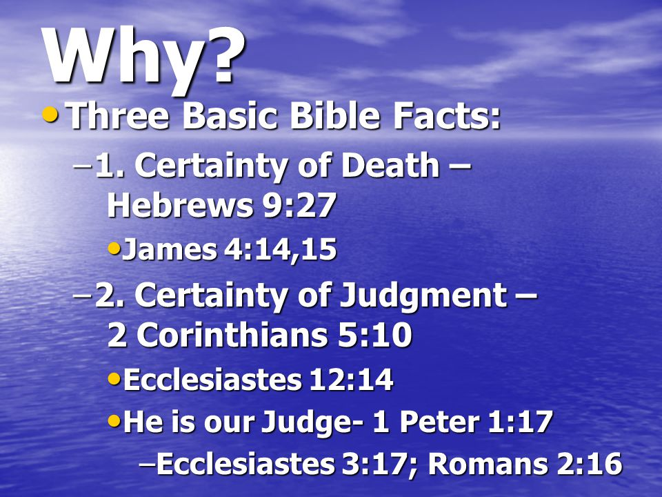 Why? Three Basic Bible Facts: Three Basic Bible Facts: –1. Certainty of Death – Hebrews 9:27 James 4:14,15 James 4:14,15 –2. Certainty of Judgment – 2