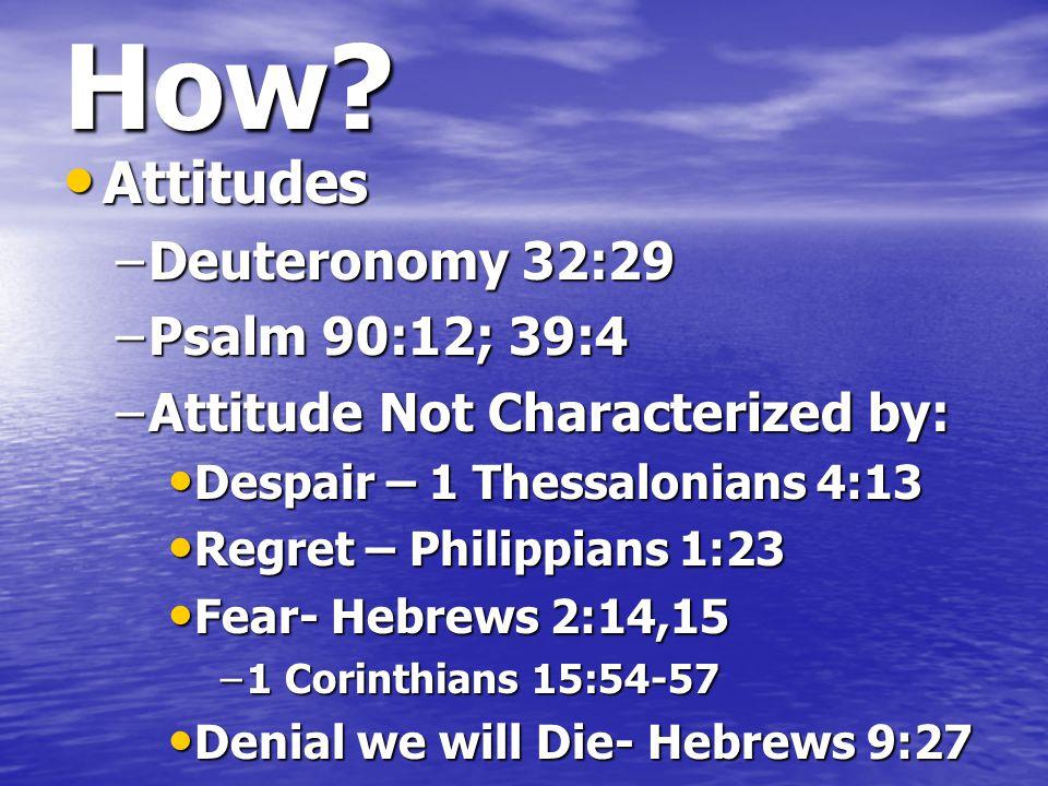 How? Attitudes Attitudes –Deuteronomy 32:29 –Psalm 90:12; 39:4 –Attitude Not Characterized by: Despair – 1 Thessalonians 4:13 Despair – 1 Thessalonian