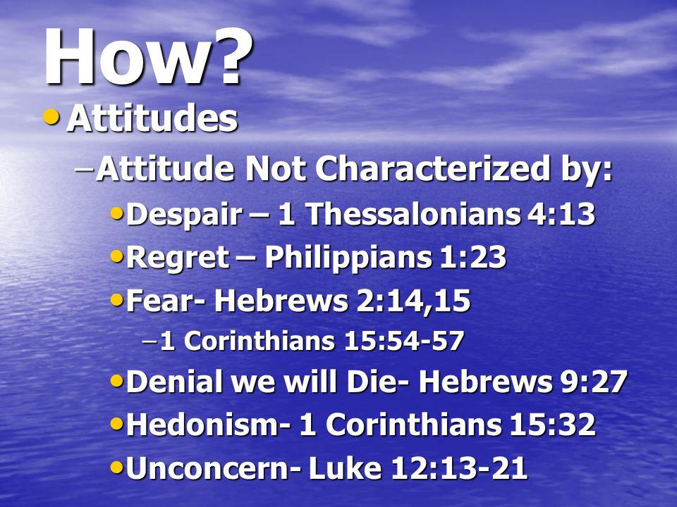 How? Attitudes Attitudes –Attitude Not Characterized by: Despair – 1 Thessalonians 4:13 Despair – 1 Thessalonians 4:13 Regret – Philippians 1:23 Regre