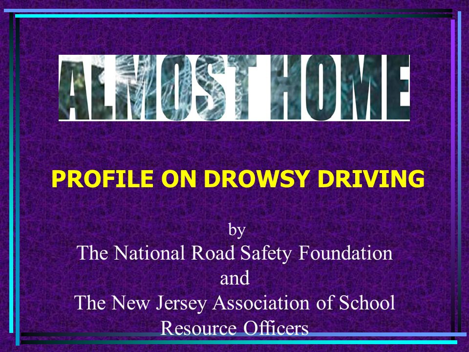 PROFILE ON DROWSY DRIVING by The National Road Safety Foundation and The New Jersey Association of School Resource Officers