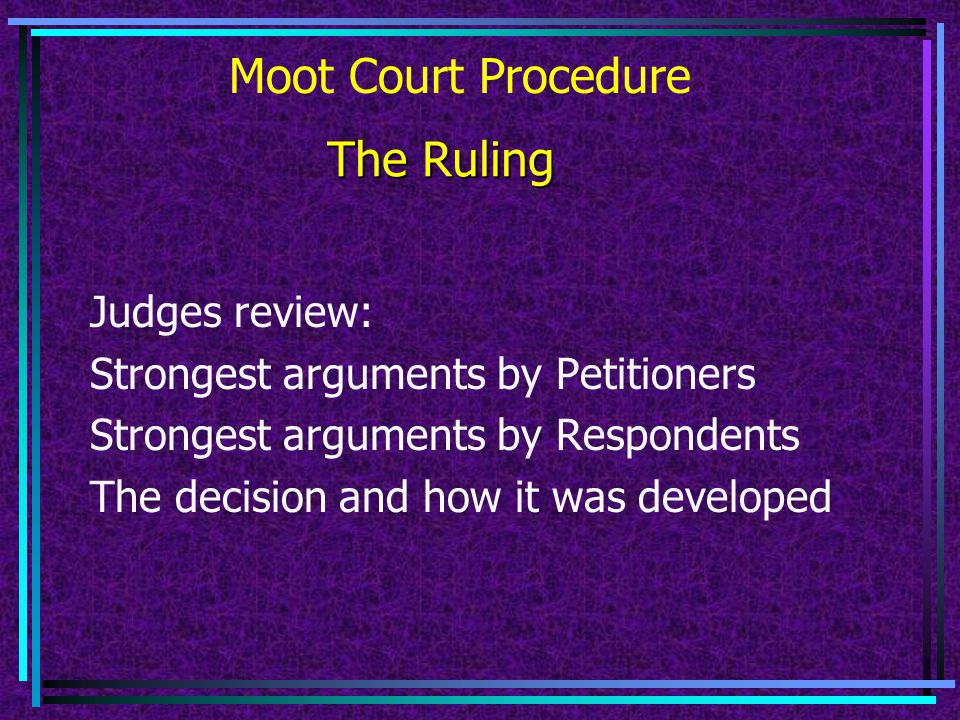 Moot Court Procedure Attorneys for Petitioner argue 5 minutes (2 attorneys) Q&A 3 minutes (one other attorney) Attorneys for Respondent argue 5 minutes (2) Q&A 3 minutes (one other attorney) Judges deliberate The Hearing