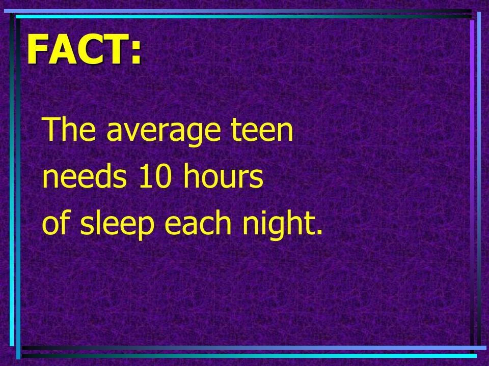 FACT: The average teen needs 10 hours of sleep each night.